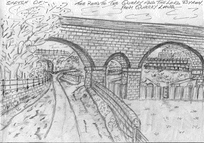 This sketch from memory of the side road off of Quarry Lane....The two quarries, one sand, and one stone...The entrance being through the arch in the distance leading to the left from the track...The right fork takes you to the old Lord Byron Yard and Matlock Avenue...Just under the arch on the left,and a few paces past the gate,the River Maun runs under the road and on to Field Mill Dam...Shoggy Green's stables are shown on the right, and his horse used to graze off the grass in the field...Originally , and probably still is , a cart track that once saw the stone and sand from the quarries hauled on rail trucks along small gauge lines and pulled by horses to their destination...Or even a short haul to build the Viaducts...The brewery cart horses would also have to take this route to the Lord Byron Inn...
