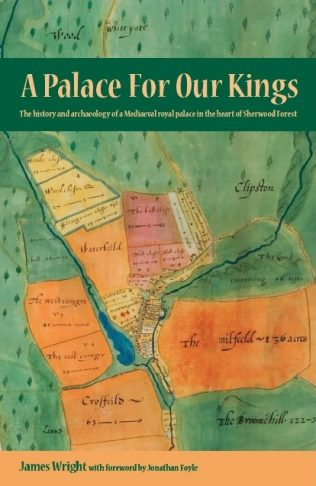 A Palace For Our Kings - The history and archaeology of a Mediaeval royal palace in the heart of Sherwood Forest